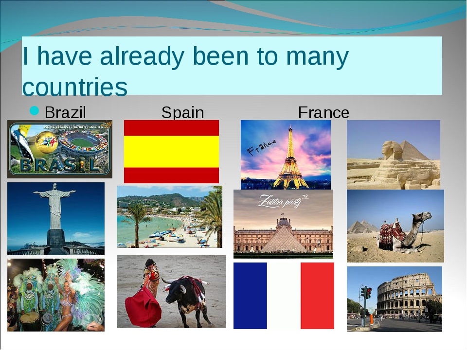 I have already been to many countries Brazil Spain France Egypt