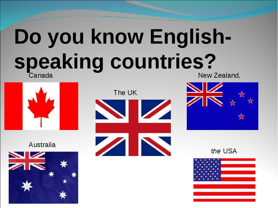 Do you know English-speaking countries? The UK  the USA Australia New Zealand...