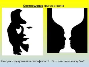 Соотношение фигур и фона Кто здесь -девушка или саксофонист? Что это- лица ил