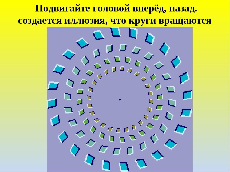 Подвигайте головой вперёд, назад. создается иллюзия, что круги вращаются.
