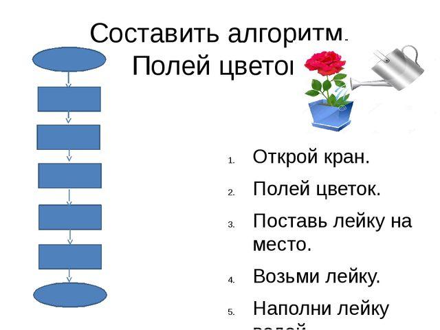 Составить алгоритм. Полей цветок. Открой кран. Полей цветок. Поставь лейку на...