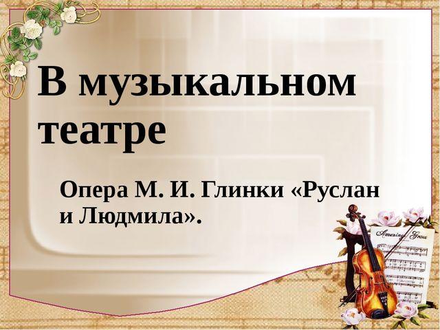 В музыкальном театре Опера М. И. Глинки «Руслан и Людмила».