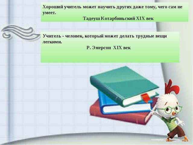 Хороший учитель может научить других даже тому, чего сам не умеет. Тадеуш Ко...