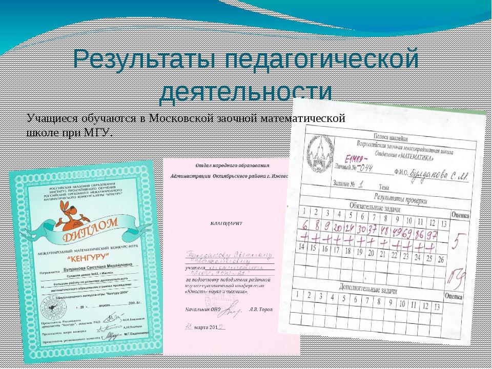 Результаты педагогической деятельности Учащиеся обучаются в Московской заочно...