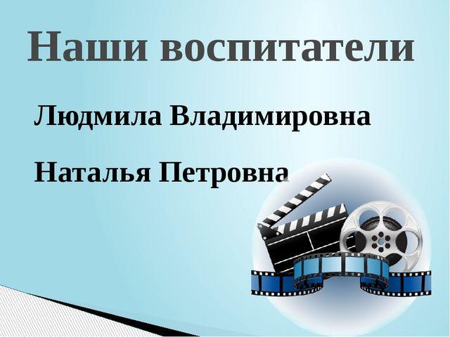 Людмила Владимировна Наталья Петровна Наши воспитатели