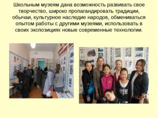 Школьным музеям дана возможность развивать свое творчество, широко пропаганди