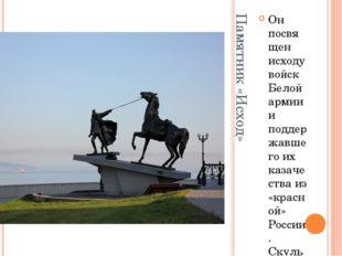 Памятник «Исход» Он посвящен исходу войск Белой армии и поддержавшего их каза