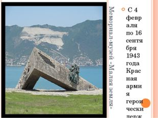 Мемориал-музей «Малая земля» С 4 февраля по 16 сентября 1943 года Красная арм