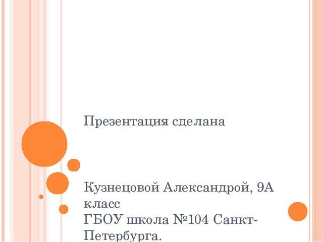 Презентация сделана Кузнецовой Александрой, 9А класс ГБОУ школа №104 Санкт-Пе...