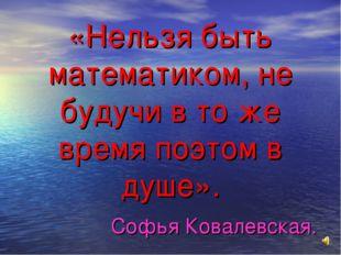 «Нельзя быть математиком, не будучи в то же время поэтом в душе». Софья Ковал