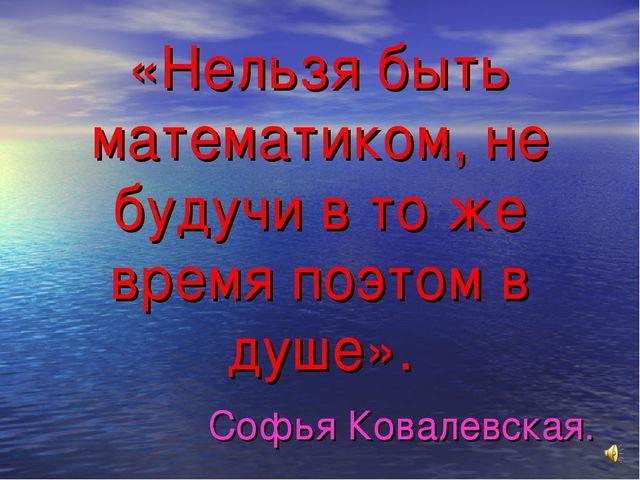 «Нельзя быть математиком, не будучи в то же время поэтом в душе». Софья Ковал...