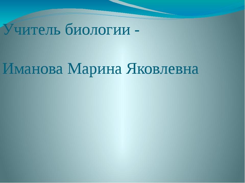 Учитель биологии - Иманова Марина Яковлевна