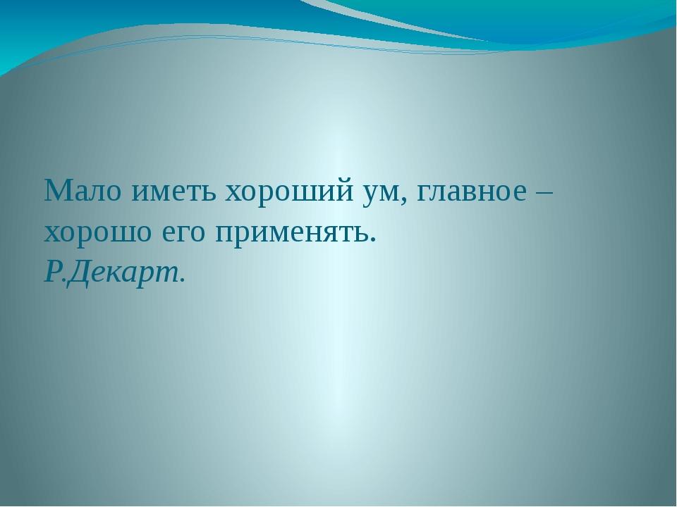 Мало иметь хороший ум, главное – хорошо его применять. Р.Декарт.