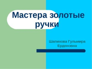Мастера золотые ручки Шапихова Гульмира Ерденовна