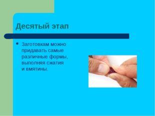 Десятый этап Заготовкам можно придавать самые различные формы, выполняя сжати
