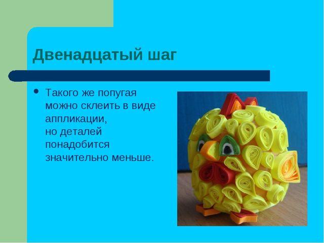 Двенадцатый шаг Такогоже попугая можно склеить ввиде аппликации, нодеталей...