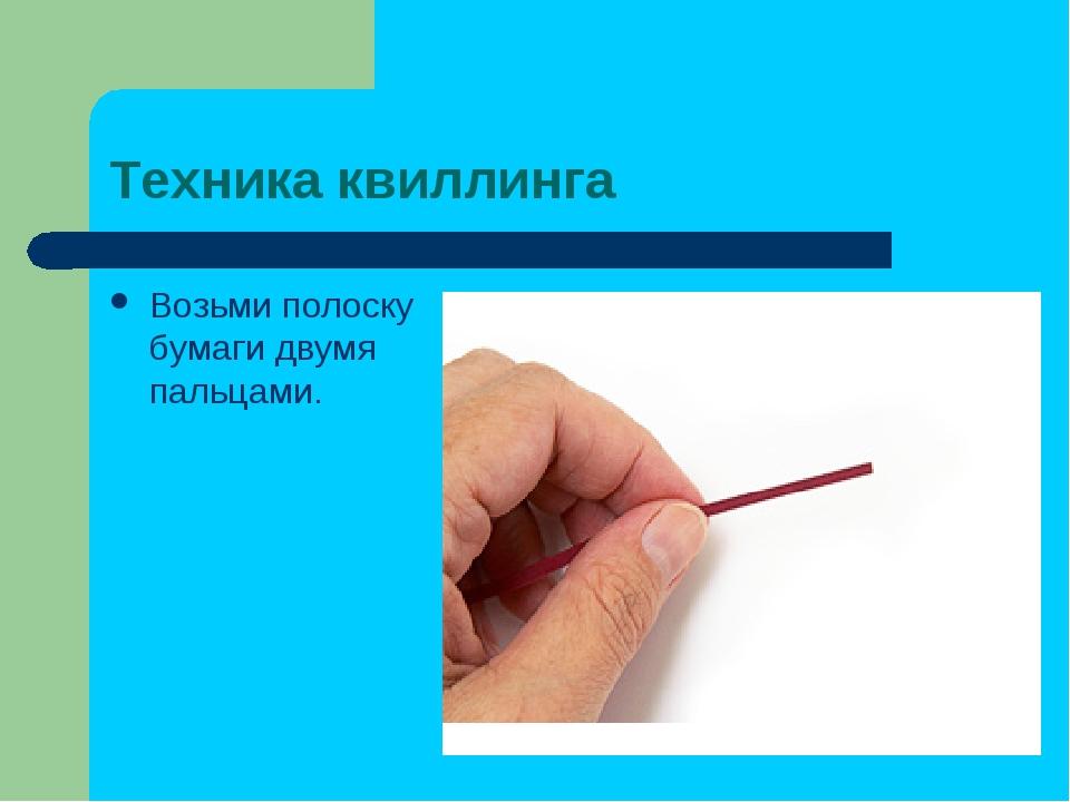 Техника квиллинга Возьми полоску бумаги двумя пальцами.