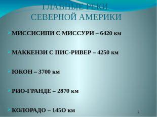 ГЛАВНЫЕ РЕКИ СЕВЕРНОЙ АМЕРИКИ МИССИСИПИ С МИССУРИ – 6420 км МАККЕНЗИ С ПИС-РИ