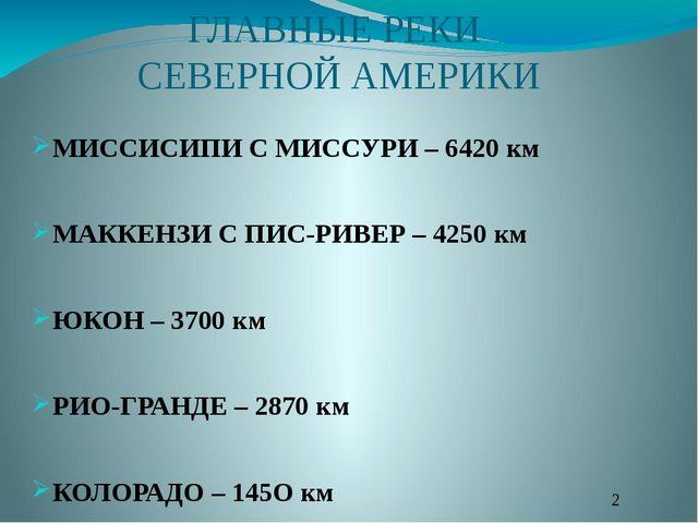 ГЛАВНЫЕ РЕКИ СЕВЕРНОЙ АМЕРИКИ МИССИСИПИ С МИССУРИ – 6420 км МАККЕНЗИ С ПИС-РИ...