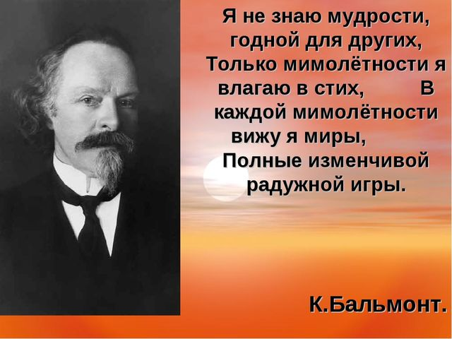Я не знаю мудрости, годной для других, Только мимолётности я влагаю в стих,...