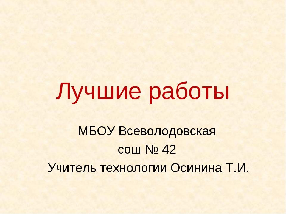 Лучшие работы МБОУ Всеволодовская сош № 42 Учитель технологии Осинина Т.И.