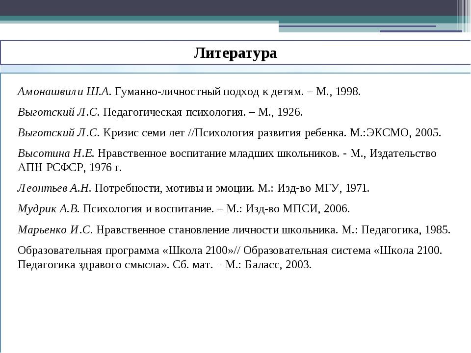 Литература Амонашвили Ш.А. Гуманно-личностный подход к детям. – М., 1998. Вы...