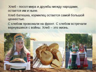 Хлеб - посол мира и дружбы между народами, остается им и ныне. Хлеб батюшка,