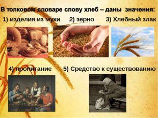 1) изделия из муки 2) зерно 3) Хлебный злак 4) пропитание 5) Средство к суще
