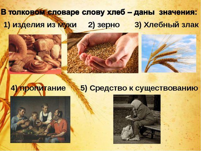 1) изделия из муки 2) зерно 3) Хлебный злак 4) пропитание 5) Средство к суще...