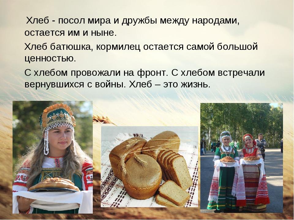 Хлеб - посол мира и дружбы между народами, остается им и ныне. Хлеб батюшка,...