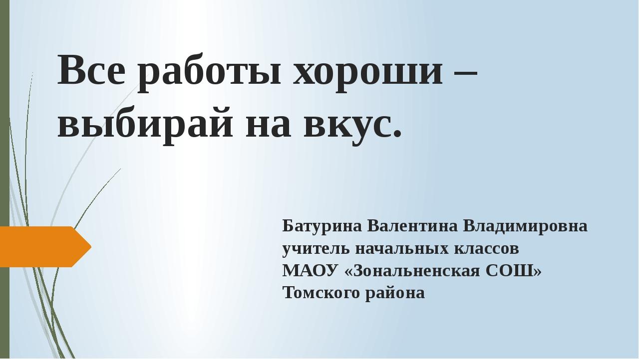 Все работы хороши – выбирай на вкус. Батурина Валентина Владимировна учитель...
