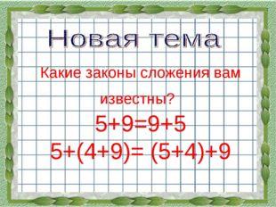 Какие законы сложения вам известны? 5+9=9+5 5+(4+9)= (5+4)+9