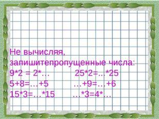 Не вычисляя, запишитепропущенные числа: 9*2 = 2*… 25*2=...*25 5+8=…+5 …+9=…+6