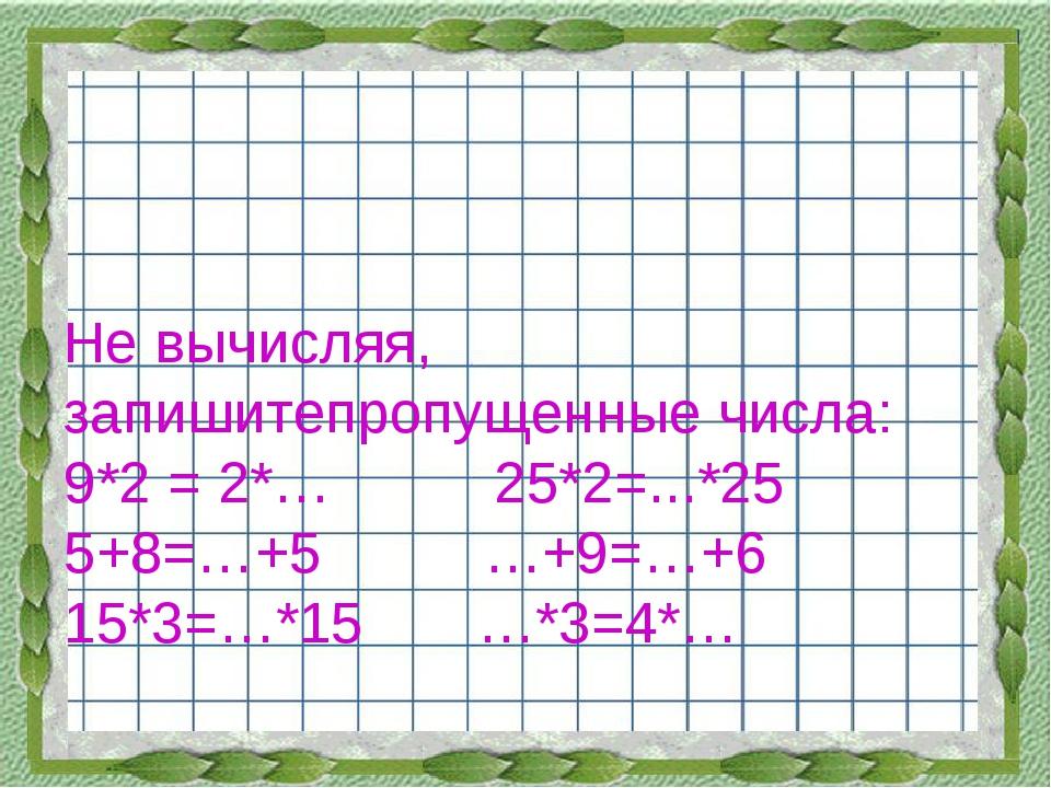 Не вычисляя, запишитепропущенные числа: 9*2 = 2*… 25*2=...*25 5+8=…+5 …+9=…+6...