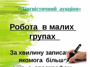 «Лінгвістичний аукціон» Робота в малих групах За хвилину записати якомога біл