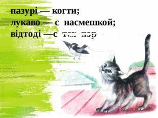 пазурі — когти; лукаво — с насмешкой; відтоді —с тех пор