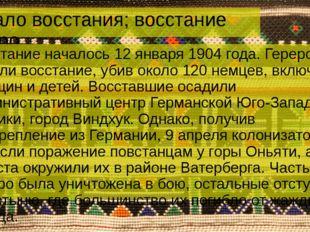 Начало восстания; восстание гереро Восстание началось 12 января 1904 года. Ге