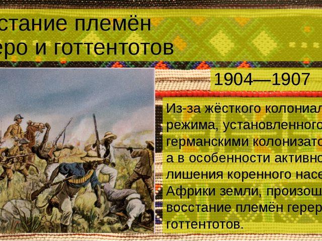 Восстание племён гереро и готтентотов 1904—1907 Из-за жёсткого колониального...