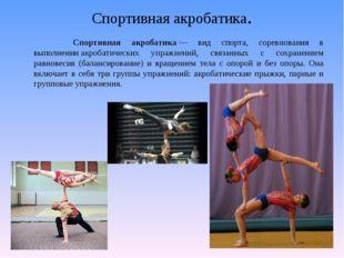 Спортивная акробатика. Спортивная акробатика— вид спорта, соревнования в вып