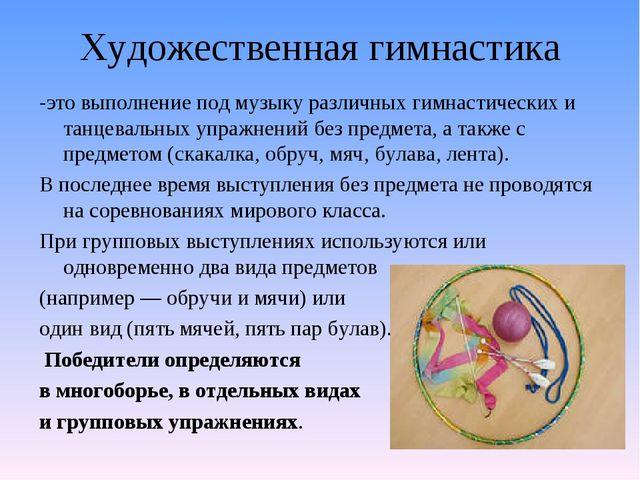 Художественная гимнастика -это выполнение под музыку различных гимнастических...