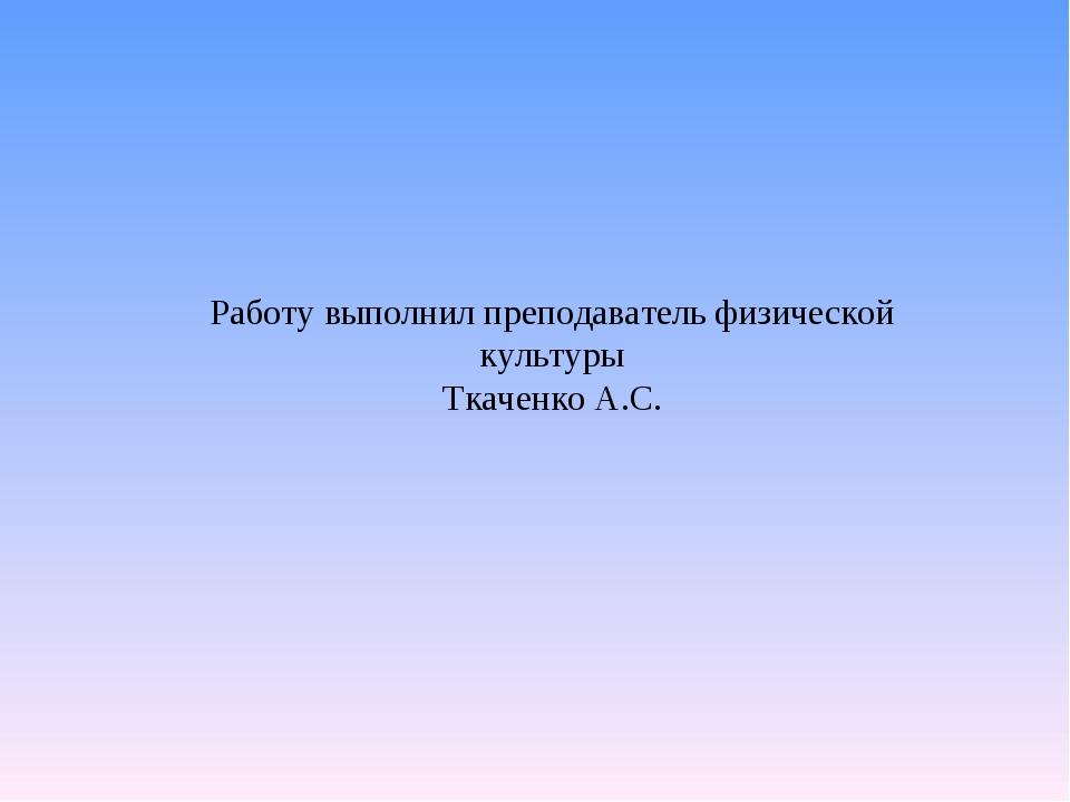 Работу выполнил преподаватель физической культуры Ткаченко А.С.