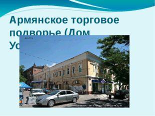 Армянское торговое подворье (Дом Усейнова), XVIII- XIX в.