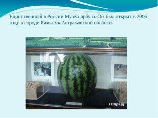 Единственный в России Музей арбуза. Он был открыт в 2006 году в городе Камызя