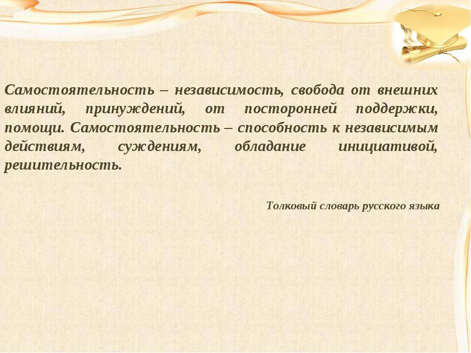 Самостоятельность – независимость, свобода от внешних влияний, принуждений, о...