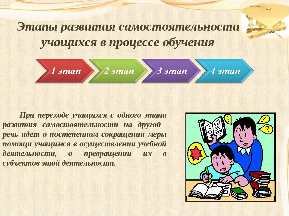 Этапы развития самостоятельности учащихся в процессе обучения При переходе уч...