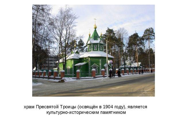 храм Пресвятой Троицы (освящён в 1904 году), является культурно-историческим...