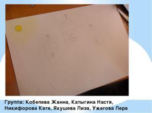 Группа: Кобелева Жанна, Катыгина Настя, Никифорова Катя, Якушева Лиза, Ужегов