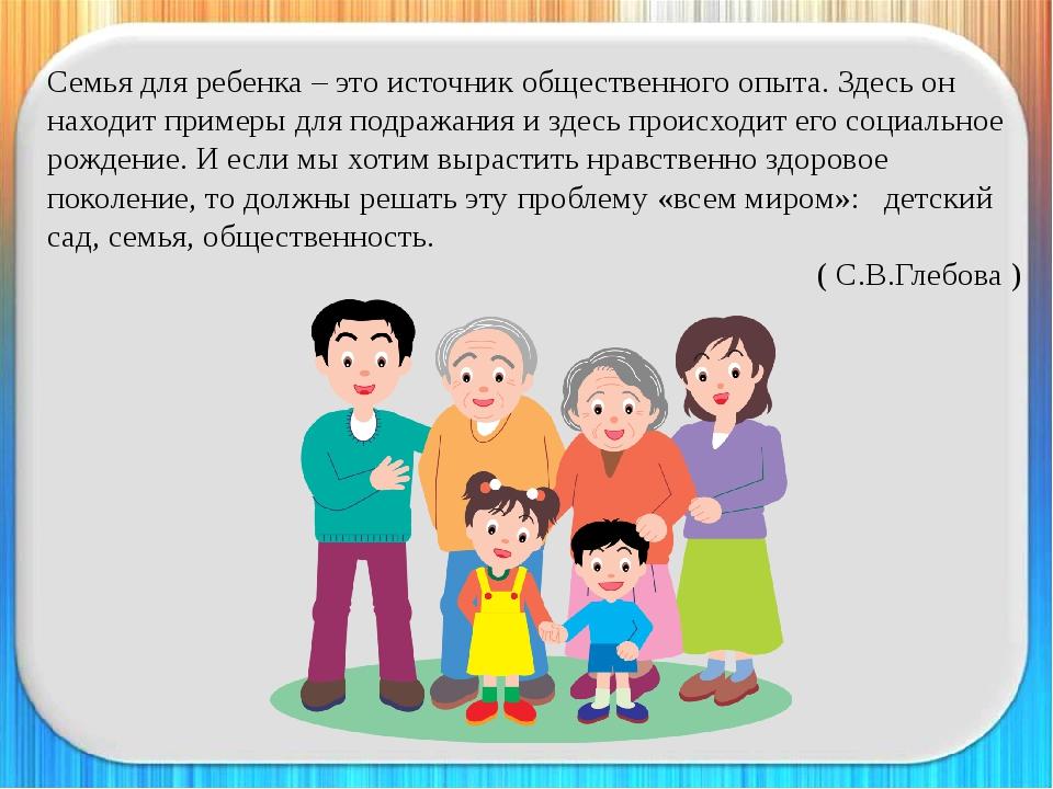 Семья для ребенка – это источник общественного опыта. Здесь он находит пример...