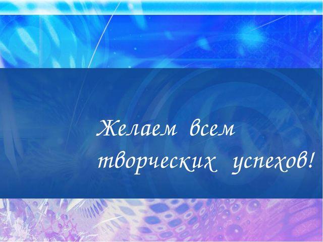 Желаем всем творческих успехов!