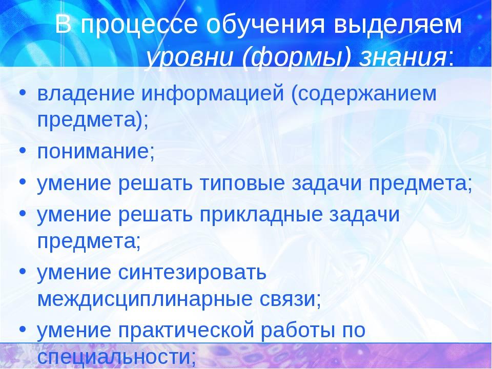 В процессе обучения выделяем уровни (формы) знания: владение информацией (сод...